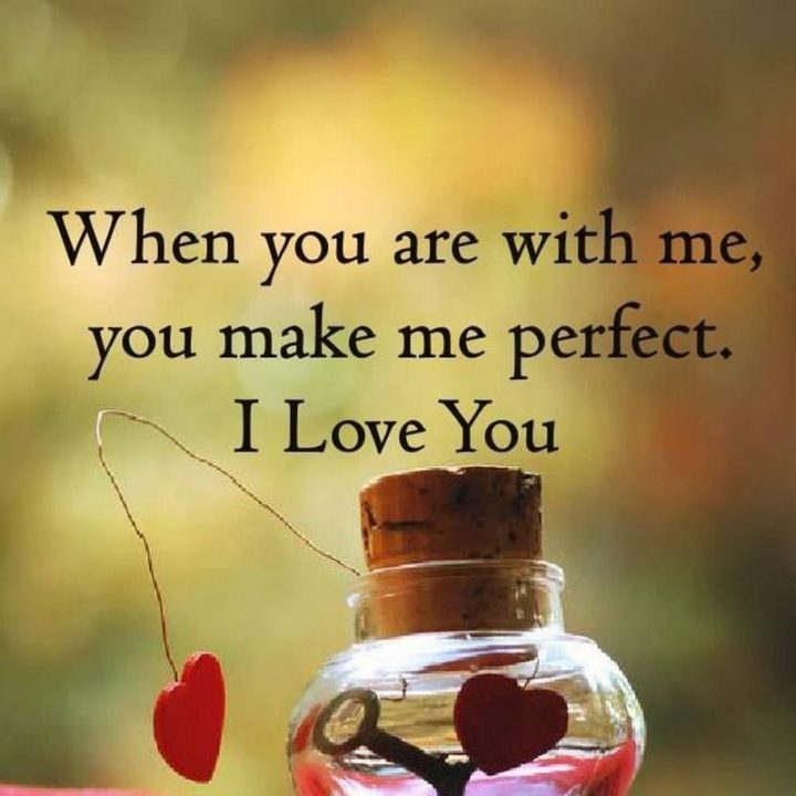 "59 Love Quotes for Her - ""When you are with me, you make me perfect. I love you."" - Anonymous"