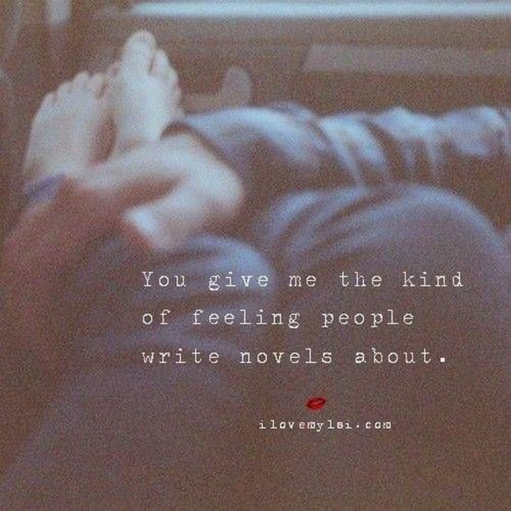 "59 Love Quotes for Her - ""You give me the kind of feeling people write novels about."" - Anonymous"