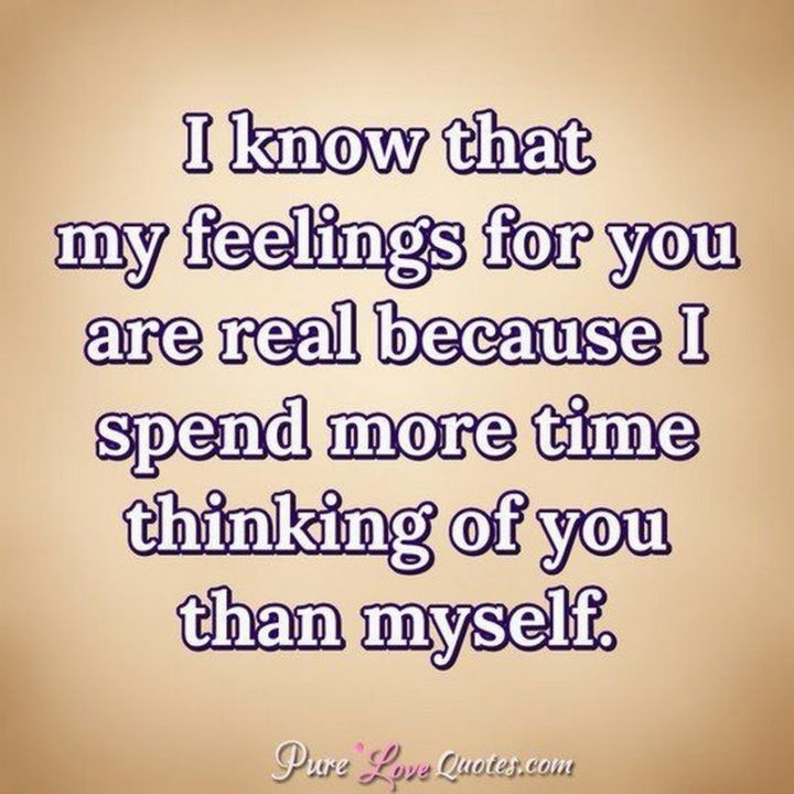 "51 Love Quotes for Him - ""I know that my feelings for you are real because I spend more time thinking of you than myself."" - Anonymous"