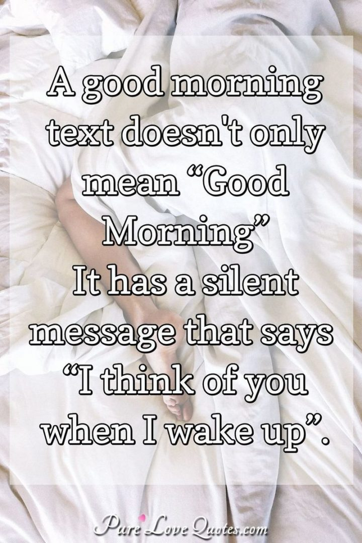 "51 Love Quotes for Him - ""A good morning text doesn't only mean 'Good Morning.' It has a silent message that says 'I think of you when I wake up.'"" - Anonymous"