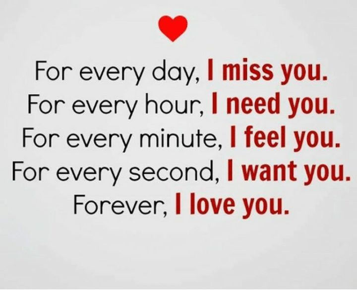 "51 Love Quotes for Him - ""For every day, I miss you. For every hour, I need you. For every minute, I feel you. For every second, I want you. Forever, I love you."" - Anonymous"