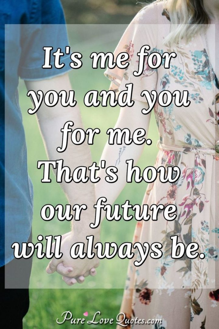 "51 Love Quotes for Him - ""It's me for you and you for me. That's how our future will always be."" - Anonymous"
