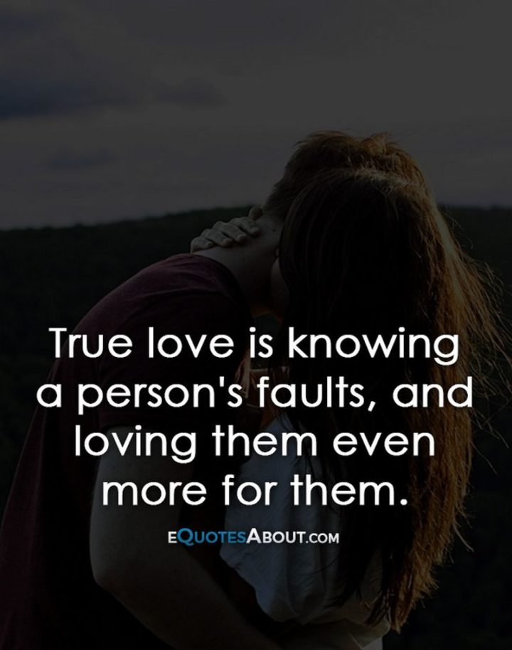 "51 Love Quotes for Him - ""True love is knowing a person's faults, and loving them even more for them."" - Anonymous"