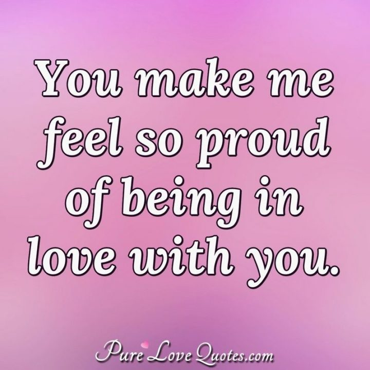 "51 Love Quotes for Him - ""You make me feel so proud of being in love with you."" - Anonymous"