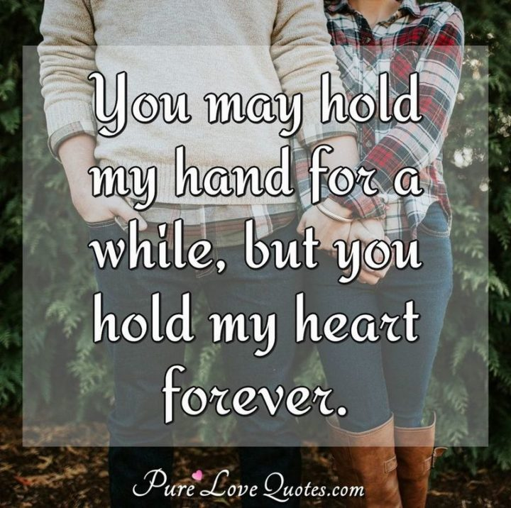 "51 Love Quotes for Him - ""You may hold my hand for a while, but you hold my heart forever."" - Anonymous"