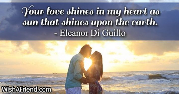 "51 Love Quotes for Him - ""Your love shines in my heart as the sun that shines upon the earth."" - Eleanor Di Guillo"