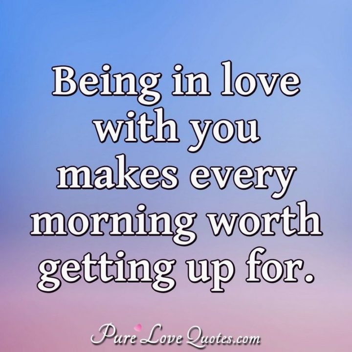 "51 Love Quotes for Him - ""Being in love with you makes every morning worth getting up for."" - Anonymous"