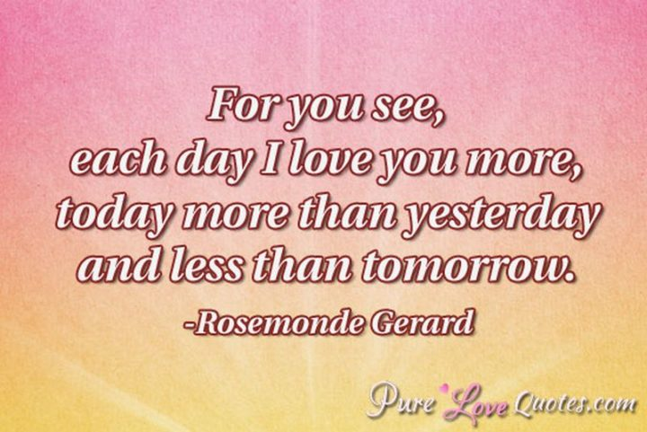 "51 Love Quotes for Him - ""For you see, each day I love you more, today more than yesterday and less than tomorrow."" - Rosemonde Gerard"