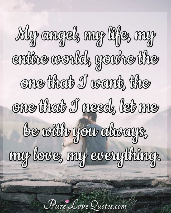 "51 Love Quotes for Him - ""My angel, my life, my entire world, you're the one that I want, the one that I need, let me be with you always, my love, my everything."" - Anonymous"