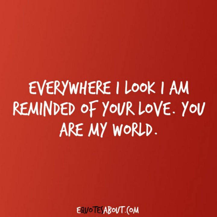 "51 Love Quotes for Him - ""Everywhere I look I am reminded of your love. You are my world."" - Anonymous"
