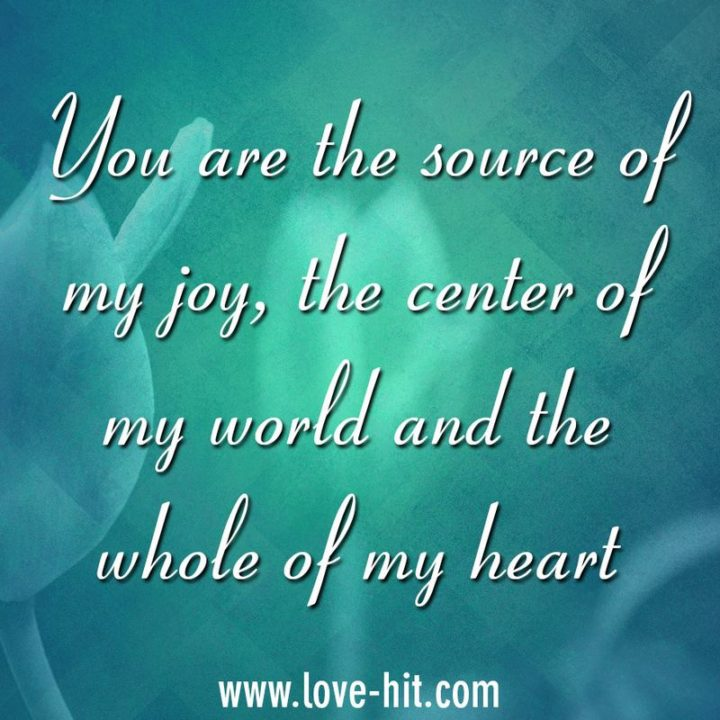 "51 Love Quotes for Him - ""You are the source of my joy, the center of my world and the whole of my heart."" - Anonymous"