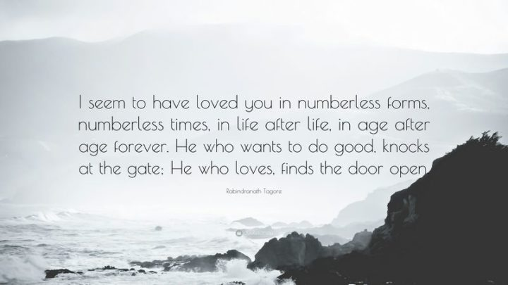 "51 Love Quotes for Him - ""I seem to have loved you in numberless forms, numberless times, in life after life, in age after age forever."" - Rabindranath Tagore"