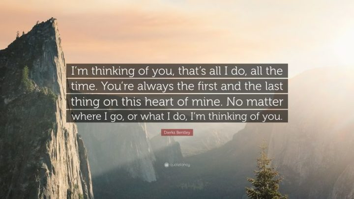 "51 Love Quotes for Him - ""I'm thinking of you, that's all I do, all the time. You're always the first and the last thing on this heart of mine. No matter where I go, or what I do, I'm thinking of you."" - Dierks Bentley"