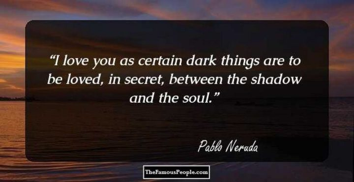 "51 Love Quotes for Him - ""I love you as one loves certain dark things, secretly, between the shadow and the soul."" - Pablo Neruda"
