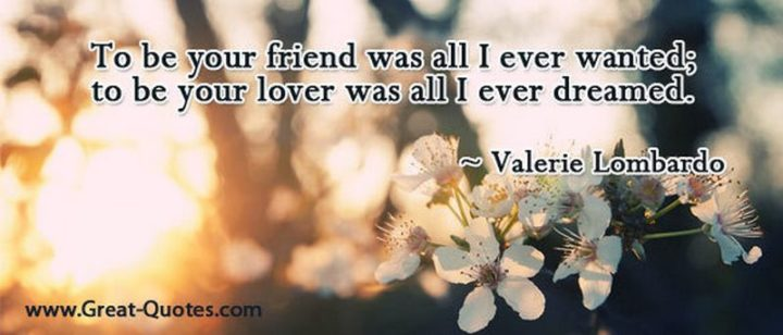 "51 Love Quotes for Him - ""To be your friend was all I ever wanted; to be your lover was all I ever dreamed."" - Valerie Lombardo"