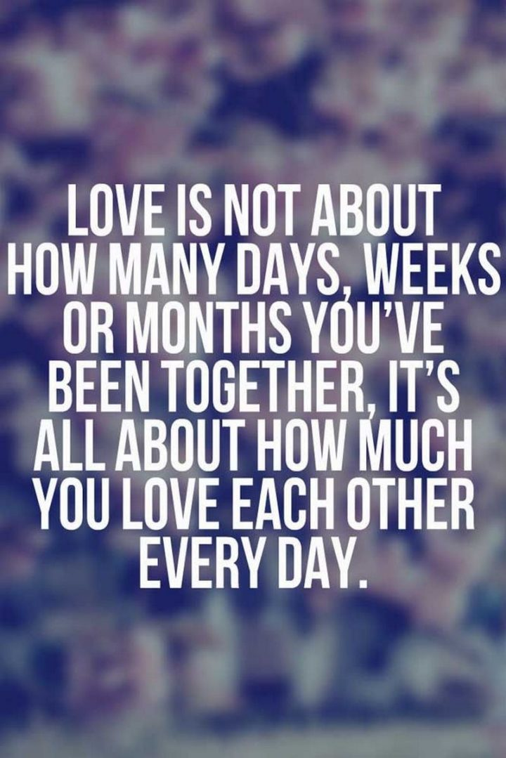 "51 Love Quotes for Him - ""Love is not about how many days, weeks or months you've been together, it's all about how much you love each other every day."" - Anonymous"