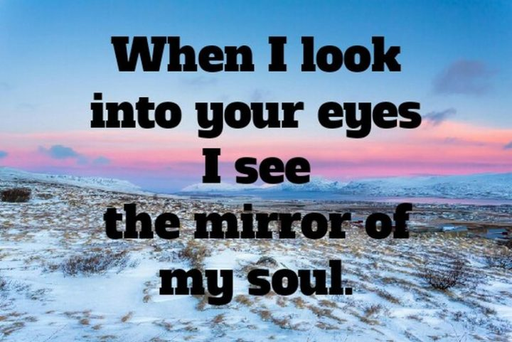 "51 Love Quotes for Him - ""When I look into your eyes I see the mirror of my soul."" - Anonymous"