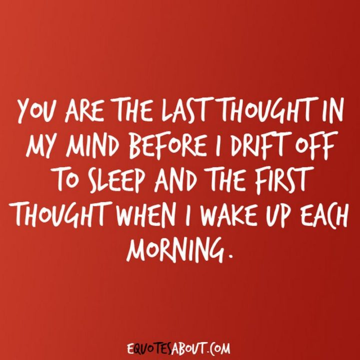 "51 Love Quotes for Him - ""You are the last thought in my mind before I drift off to sleep and the first thought when I wake up each morning."" - Anonymous"