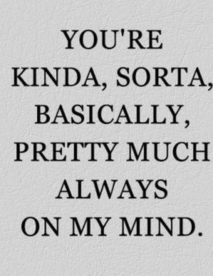 "51 Love Quotes for Him - ""You're kinda, sorta, basically, pretty much always on my mind."" - Anonymous"