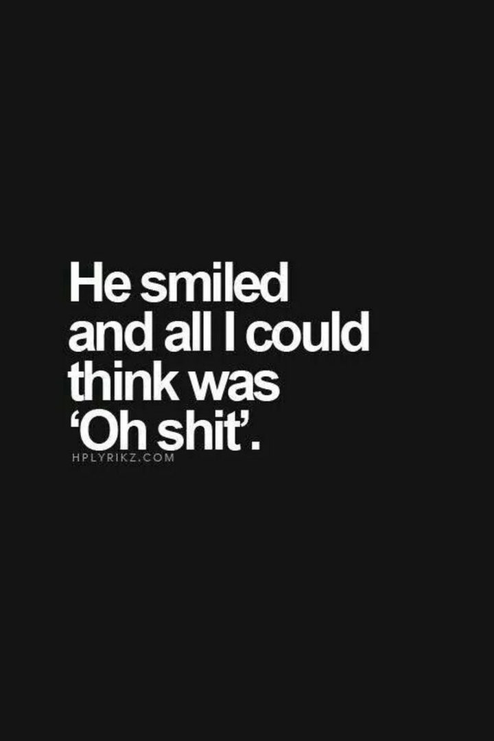 "51 Love Quotes for Him - ""He smiled, and all I could think was 'Oh shit.'"" - Anonymous"
