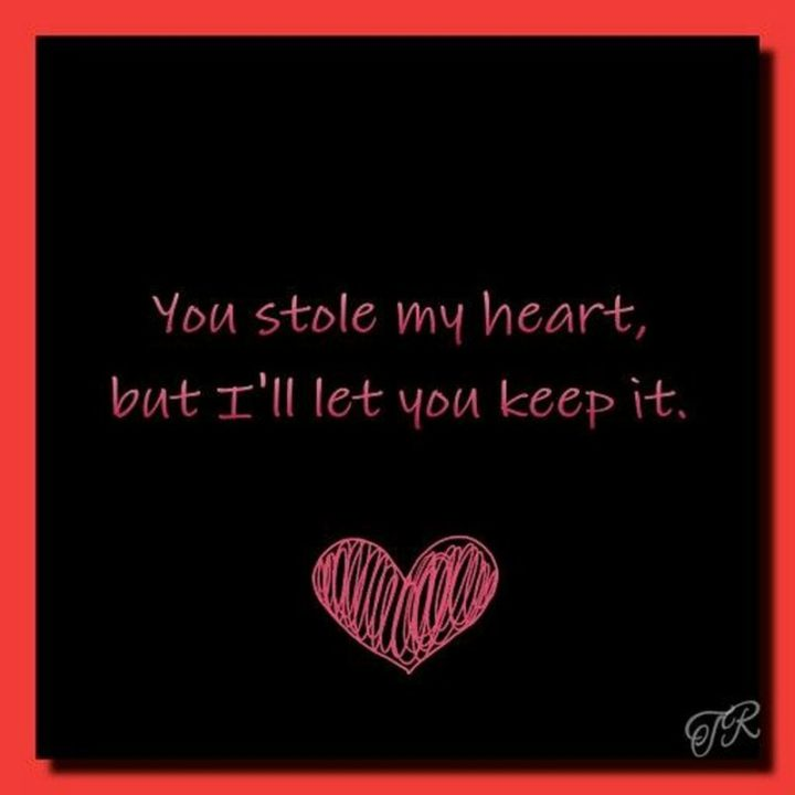 "51 Love Quotes for Him - ""You stole my heart but I'll let you keep it."" - Anonymous"
