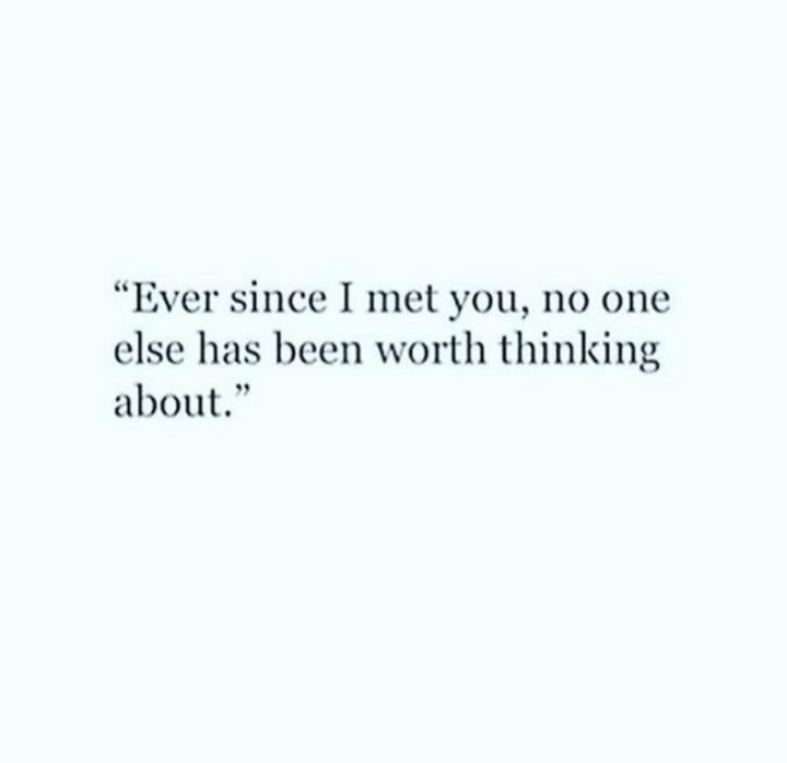 "51 Love Quotes for Him - ""Ever since I met you, no one else has been worth thinking about."" - Anonymous"