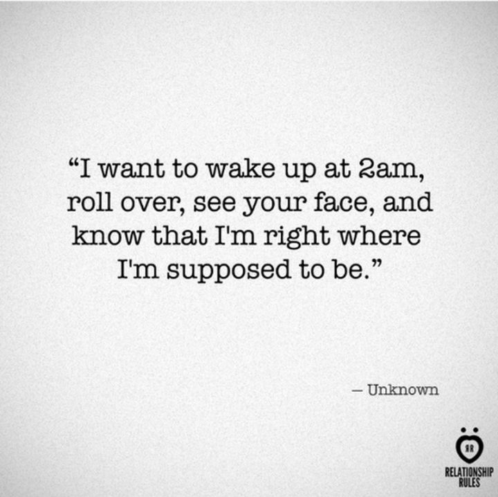 "51 Love Quotes for Him - ""I want to wake up at 2 am, roll over, see your face, and know that I'm right where I'm supposed to be."" - Anonymous"