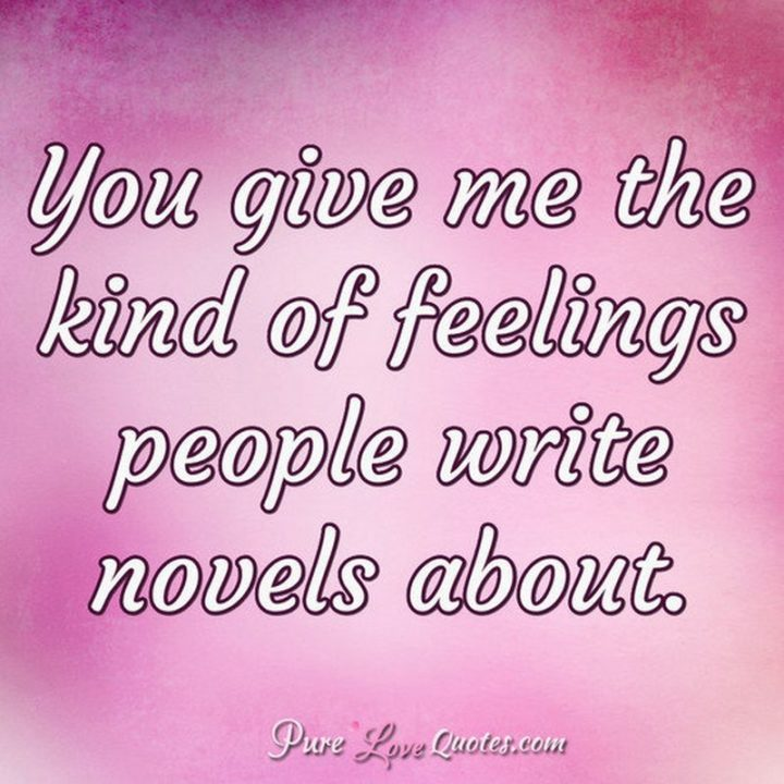 "51 Love Quotes for Him - ""You give me the kind of feelings people write novels about."" - Anonymous"