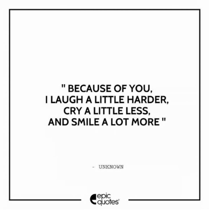 "51 Love Quotes for Him - ""Because of you, I laugh a little harder, cry a little less, and smile a lot more."" - Anonymous"