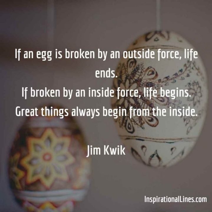 """61 Meaningful Quotes - """"If an egg is broken by an outside force, life ends. If broken by an inside force, life begins. Great things always begin from the inside."""" - Jim Kwik"""