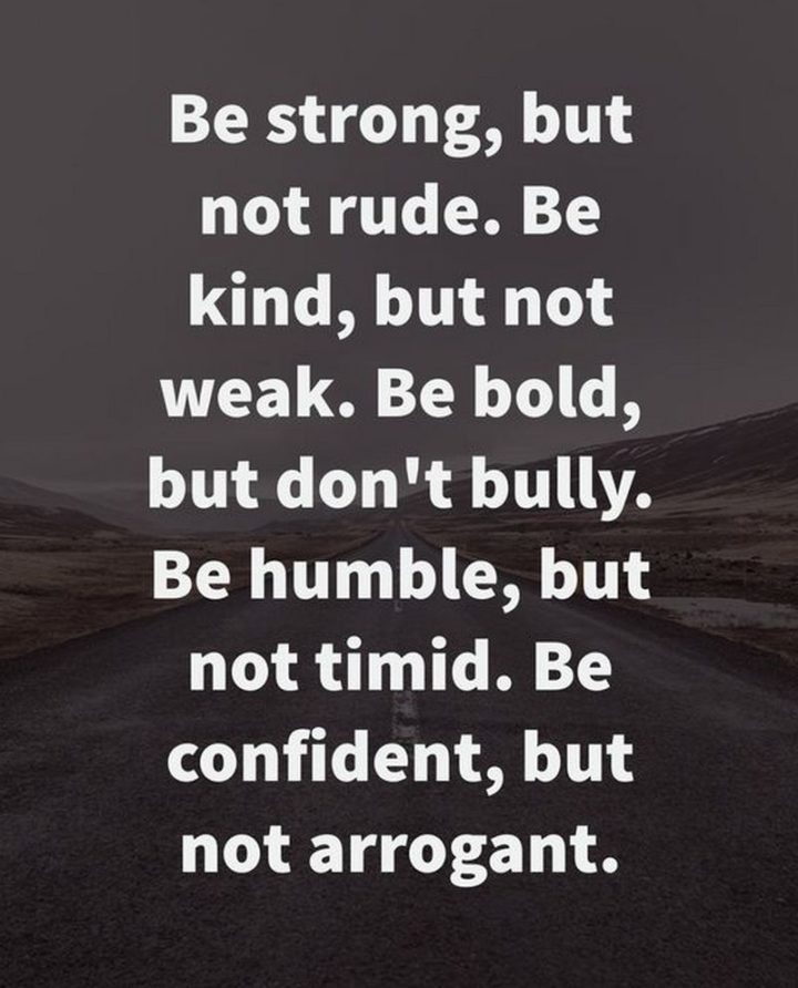 """61 Meaningful Quotes - """"Be strong, but not rude. Be kind, but not weak. Be bold, but not bully. Be humble, but not timid. Be proud, but not arrogant."""" - Zig Ziglar"""