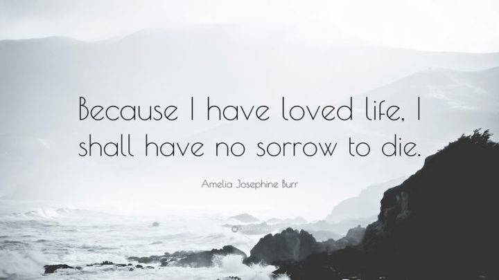 """61 Meaningful Quotes - """"Because I have loved life, I shall have no sorrow to die."""" - Amelia Josephine Burr"""