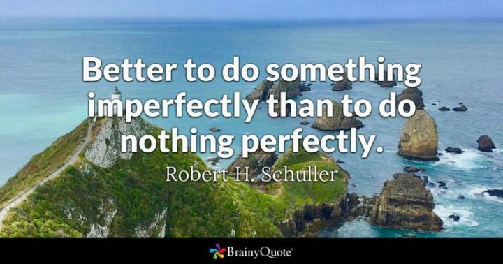 """61 Meaningful Quotes - """"Better to do something imperfectly than to do nothing perfectly."""" - Robert H. Schuller"""