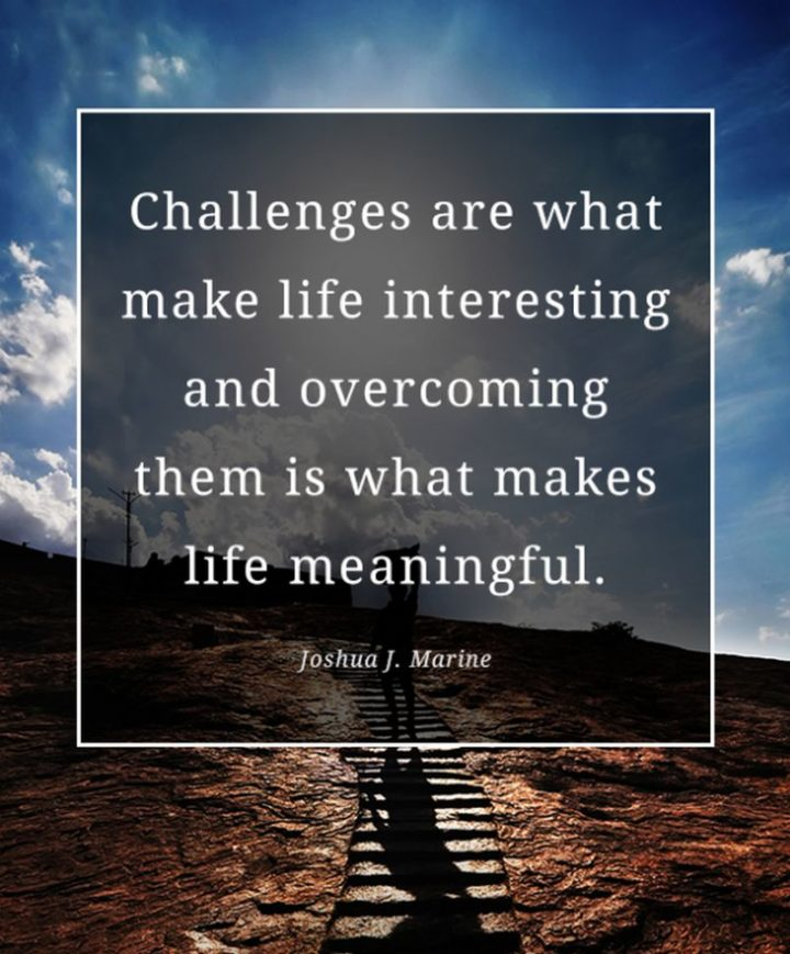 """61 Meaningful Quotes - """"Challenges are what make life interesting and overcoming them is what makes life meaningful."""" - Joshua J. Marine"""