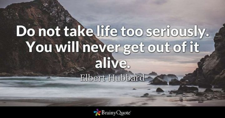 """61 Meaningful Quotes - """"Do not take life too seriously. You will never get out of it alive."""" - Elbert Hubbard"""