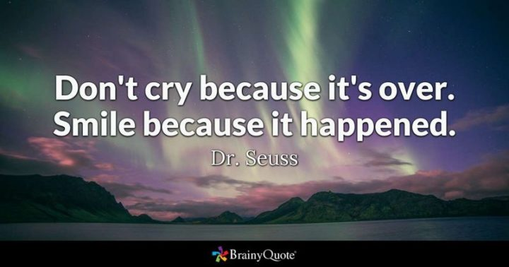 """61 Meaningful Quotes - """"Don't cry because it's over, smile because it happened."""" - Dr. Seuss"""