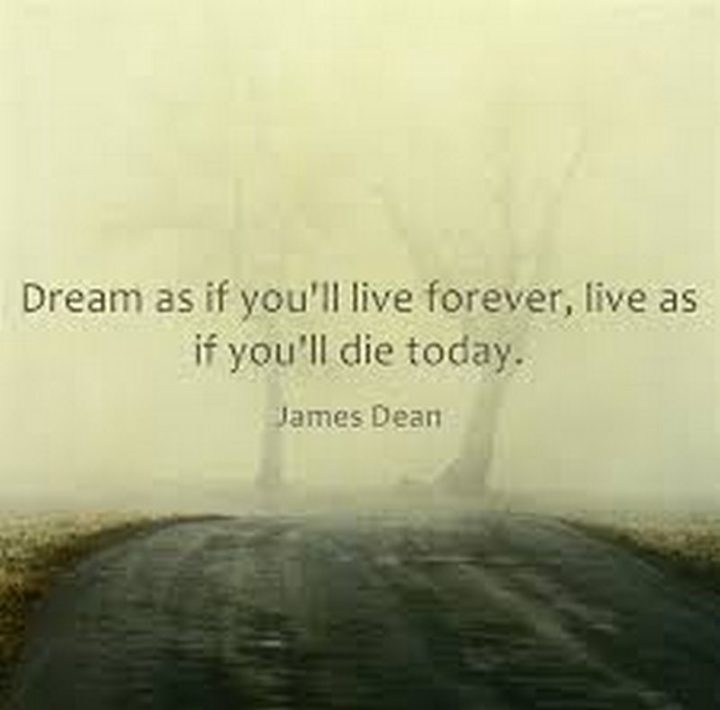"""61 Meaningful Quotes - """"Dream as if you'll live forever, live as if you'll die today."""" - James Dean"""