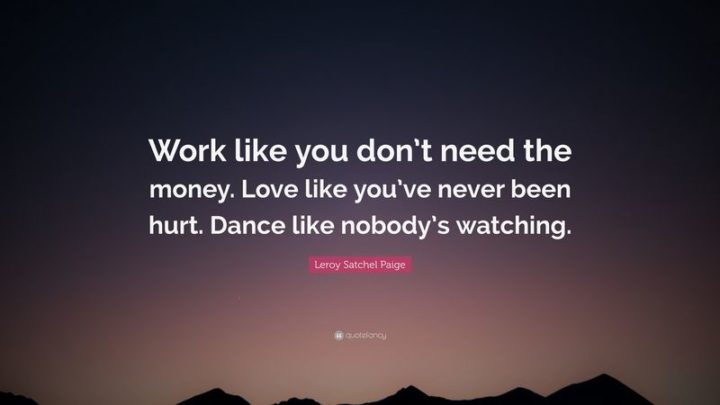 """61 Meaningful Quotes - """"Work like you don't need the money. Love like you've never been hurt.  Dance like nobody's watching."""" - Leroy """"Satchel"""" Paige"""