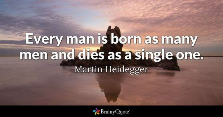 """61 Meaningful Quotes - """"Every man is born as many men and dies as a single one."""" - Martin Heidegger"""