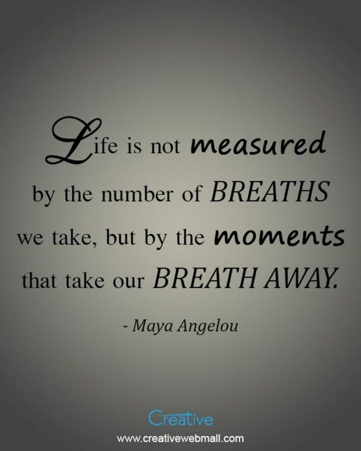 """61 Meaningful Quotes - """"Life is not measured by the number of breaths we take, but by the moments that take our breath away."""" - Maya Angelou"""