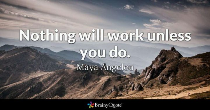 """61 Meaningful Quotes - """"Nothing will work unless you do."""" - Maya Angelou"""