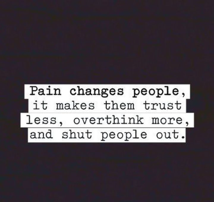 """61 Meaningful Quotes - """"Pain changes people, it makes them trust less, overthink more, and shut people out."""" - Anonymous"""