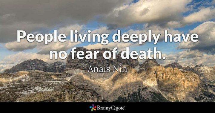 """61 Meaningful Quotes - """"People living deeply have no fear of death."""" - Anais Nin"""