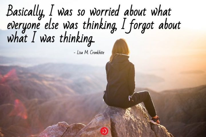 """61 Meaningful Quotes - """"Basically, I was so worried about what everyone else was thinking, I forgot about what I was thinking."""" - Lisa M. Cronkhite"""