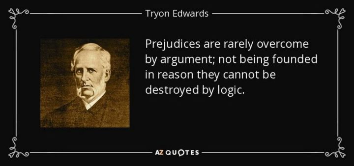 """61 Meaningful Quotes - """"Prejudices are rarely overcome by argument; not being founded in reason they cannot be destroyed by logic."""" - Tryon Edwards"""