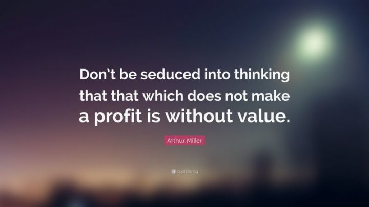 """61 Meaningful Quotes - """"Don't be seduced into thinking that that which does not make a profit is without value."""" - Arthur Miller"""