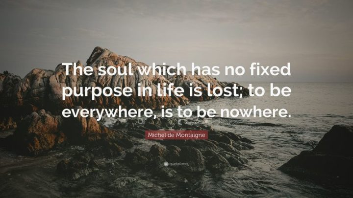 """61 Meaningful Quotes - """"The soul which has no fixed purpose in life is lost; to be everywhere, is to be nowhere."""" - Michel de Montaigne"""