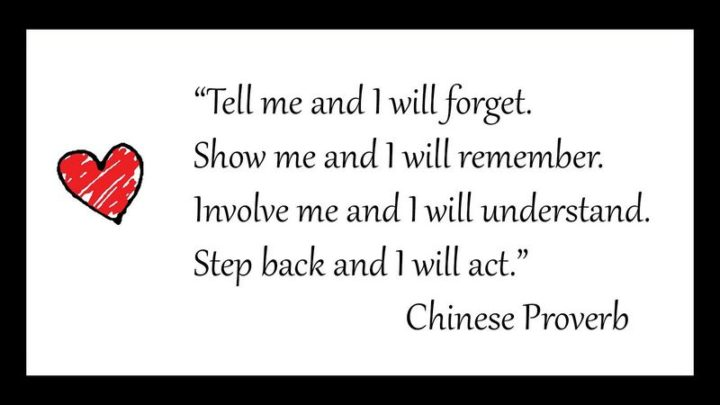 """61 Meaningful Quotes - """"Tell me and I will forget. Show me and I will remember. Involve me and I will understand. Step back and I will act."""" - Chinese Proverb"""