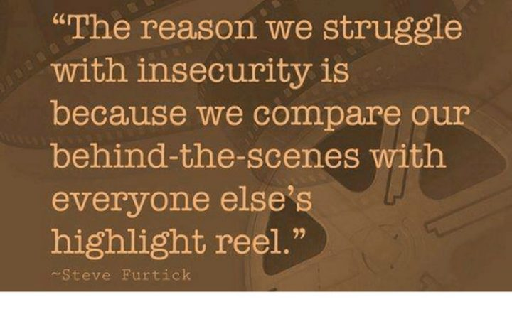 """61 Meaningful Quotes - """"The reason we struggle with insecurity is because we compare our behind-the-scenes with everyone else's highlight reel."""" - Steve Furtick"""