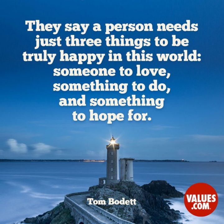 """61 Meaningful Quotes - """"They say a person needs just three things to be truly happy in this world: someone to love, something to do, and something to hope for."""" - Tom Bodett"""